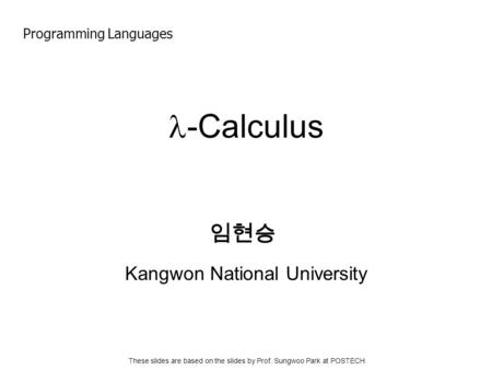 -Calculus Kangwon National University 임현승 Programming Languages These slides are based on the slides by Prof. Sungwoo Park at POSTECH.