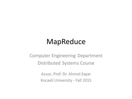 MapReduce Computer Engineering Department Distributed Systems Course Assoc. Prof. Dr. Ahmet Sayar Kocaeli University - Fall 2015.
