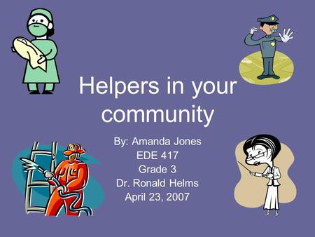 Helpers in your community By: Amanda Jones EDE 417 Grade 3 Dr. Ronald Helms April 23, 2007.