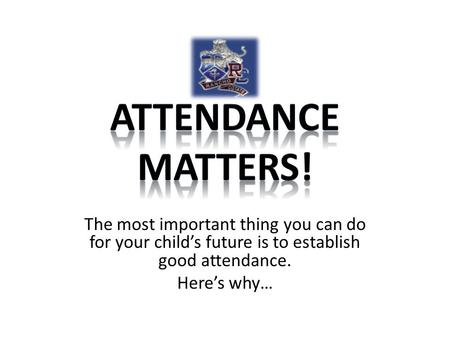 Attendance Matters! The most important thing you can do for your child's future is to establish good attendance. Here's why…