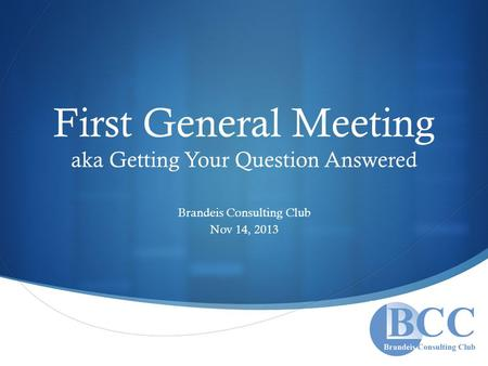  First General Meeting aka Getting Your Question Answered Brandeis Consulting Club Nov 14, 2013.
