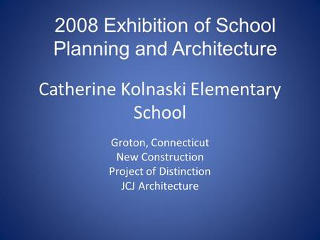 Catherine Kolnaski Elementary School Groton, Connecticut New Construction Project of Distinction JCJ Architecture 2008 Exhibition of School Planning and.