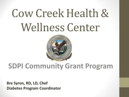 Cow Creek Health & Wellness Center SDPI Community Grant Program Bre Syron, RD, LD, Chef Diabetes Program Coordinator.