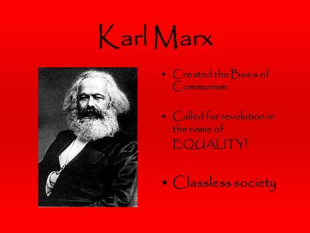 Karl Marx Created the Basis of Communism Called for revolution in the name of EQUALITY ! Classless society.