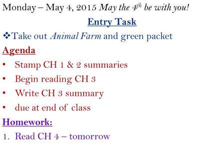 Monday – May 4, 2015 May the 4 th be with you! Entry Task  Take out Animal Farm and green packet Agenda Stamp CH 1 & 2 summaries Begin reading CH 3 Write.