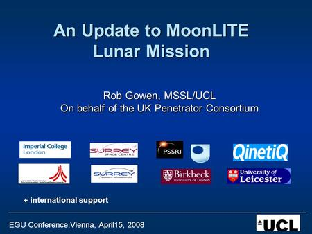 EGU Conference,Vienna, April15, 2008 An Update to MoonLITE Lunar Mission Rob Gowen, MSSL/UCL On behalf of the UK Penetrator Consortium + international.