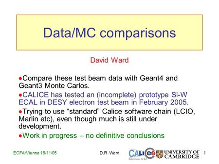 1ECFA/Vienna 16/11/05D.R. Ward David Ward Compare these test beam data with Geant4 and Geant3 Monte Carlos. CALICE has tested an (incomplete) prototype.