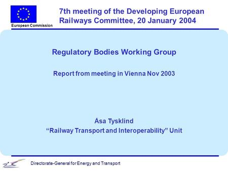 Directorate-General for Energy and Transport European Commission 7th meeting of the Developing European Railways Committee, 20 January 2004 Regulatory.