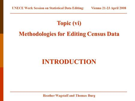 Heather Wagstaff and Thomas Burg Topic (vi) Methodologies for Editing Census Data INTRODUCTION UNECE Work Session on Statistical Data Editing:Vienna 21-23.