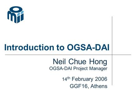 Introduction to OGSA-DAI Neil Chue Hong OGSA-DAI Project Manager 14 th February 2006 GGF16, Athens.