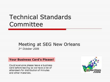 Technical Standards Committee Meeting at SEG New Orleans 3 rd October 2006 Your Business Card's Please! Could everyone please leave a business card before.