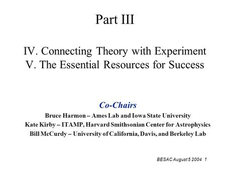 BESAC August 5 2004 1 Part III IV. Connecting Theory with Experiment V. The Essential Resources for Success Co-Chairs Bruce Harmon – Ames Lab and Iowa.