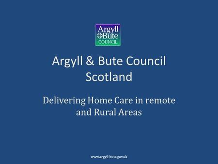 Argyll & Bute Council Scotland Delivering Home Care in remote and Rural Areas www.argyll-bute.gov.uk.