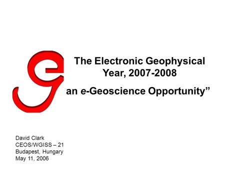 "The Electronic Geophysical Year, 2007-2008 an e-Geoscience Opportunity"" David Clark CEOS/WGISS – 21 Budapest, Hungary May 11, 2006."