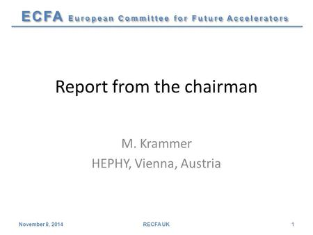 ECFA European Committee for Future Accelerators Report from the chairman M. Krammer HEPHY, Vienna, Austria November 8, 2014RECFA UK1.