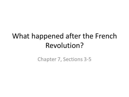 What happened after the French Revolution? Chapter 7, Sections 3-5.