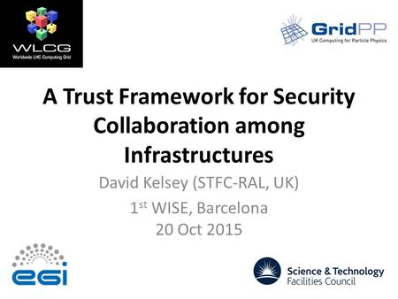 A Trust Framework for Security Collaboration among Infrastructures David Kelsey (STFC-RAL, UK) 1 st WISE, Barcelona 20 Oct 2015.