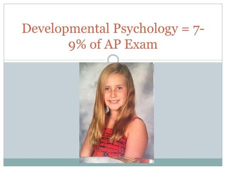 Developmental Psychology = 7- 9% of AP Exam. Development includes the processes and stages of growth from conception across the lifespan. Includes changes.