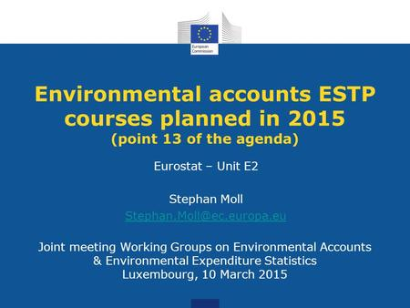 Joint meeting Working Groups on Environmental Accounts & Environmental Expenditure Statistics Luxembourg, 10 March 2015 Environmental accounts ESTP courses.