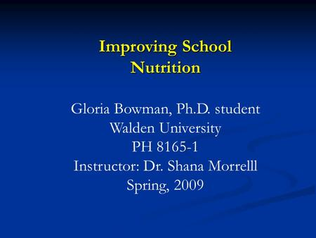 Improving School Nutrition Gloria Bowman, Ph.D. student Walden University PH 8165-1 Instructor: Dr. Shana Morrelll Spring, 2009.