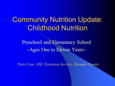 Community Nutrition Update: Childhood Nutrition Preschool and Elementary School ~Ages One to Eleven Years~ Patty Case, OSU Extension Service, Klamath County.