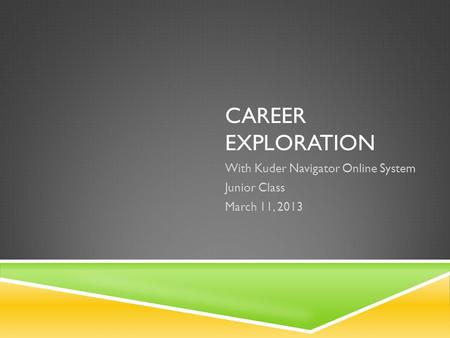 CAREER EXPLORATION With Kuder Navigator Online System Junior Class March 11, 2013.