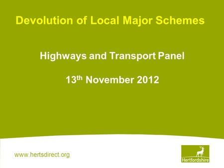 Www.hertsdirect.org Devolution of Local Major Schemes Highways and Transport Panel 13 th November 2012.