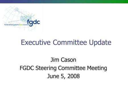 Executive Committee Update Jim Cason FGDC Steering Committee Meeting June 5, 2008.