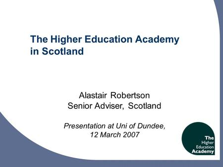 The Higher Education Academy in Scotland Alastair Robertson Senior Adviser, Scotland Presentation at Uni of Dundee, 12 March 2007.