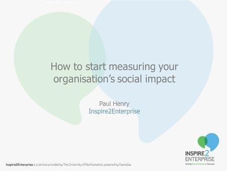 Click to edit Master subtitle style How to start measuring your organisation's social impact Paul Henry Inspire2Enterprise.
