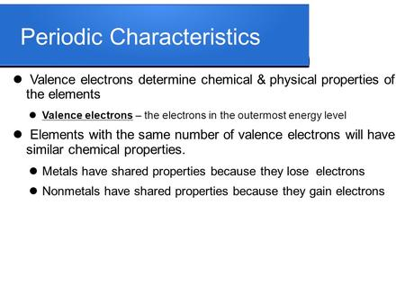 Periodic Characteristics Valence electrons determine chemical & physical properties of the elements Valence electrons – the electrons in the outermost.