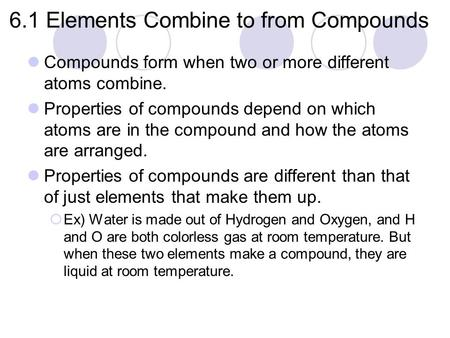 6.1 Elements Combine to from Compounds Compounds form when two or more different atoms combine. Properties of compounds depend on which atoms are in the.