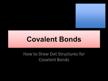 Covalent Bonds How to Draw Dot Structures for Covalent Bonds.