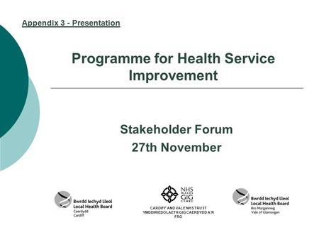 Programme for Health Service Improvement Stakeholder Forum 27th November CARDIFF AND VALE NHS TRUST YMDDIRIEDOLAETH GIG CAERDYDD A'R FRO Appendix 3 - Presentation.