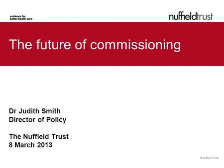 © Nuffield Trust The future of commissioning Dr Judith Smith Director of Policy The Nuffield Trust 8 March 2013.