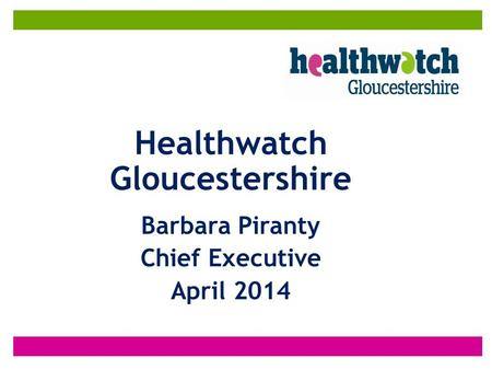 Healthwatch Gloucestershire Barbara Piranty Chief Executive April 2014.