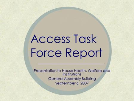 Access Task Force Report Presentation to House Health, Welfare and Institutions General Assembly Building September 6, 2007.