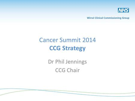 Cancer Summit 2014 CCG Strategy Dr Phil Jennings CCG Chair.