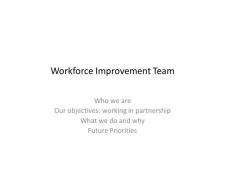 Workforce Improvement Team Who we are Our objectives: working in partnership What we do and why Future Priorities.