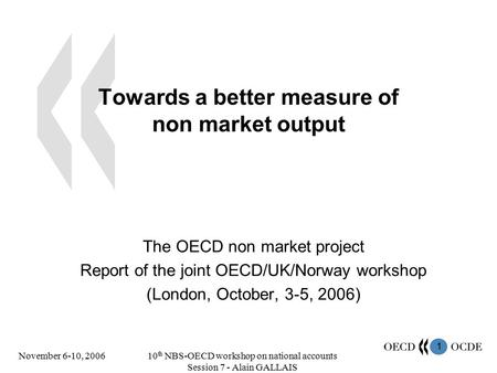 1 November 6-10, 200610 th NBS-OECD workshop on national accounts Session 7 - Alain GALLAIS Towards a better measure of non market output The OECD non.