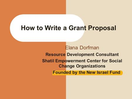 How to Write a Grant Proposal Elana Dorfman Resource Development Consultant Shatil Empowerment Center for Social Change Organizations Founded by the New.