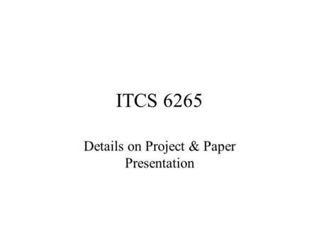 ITCS 6265 Details on Project & Paper Presentation.
