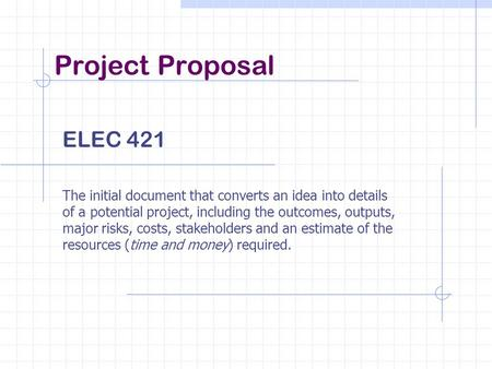 Project Proposal ELEC 421 The initial document that converts an idea into details of a potential project, including the outcomes, outputs, major risks,