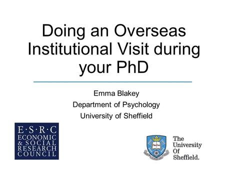 Doing an Overseas Institutional Visit during your PhD Emma Blakey Department of Psychology University of Sheffield.