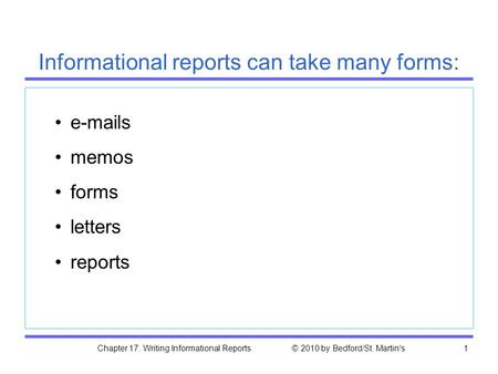 Chapter 17. Writing Informational Reports © 2010 by Bedford/St. Martin's1 e-mails memos forms letters reports Informational reports can take many forms: