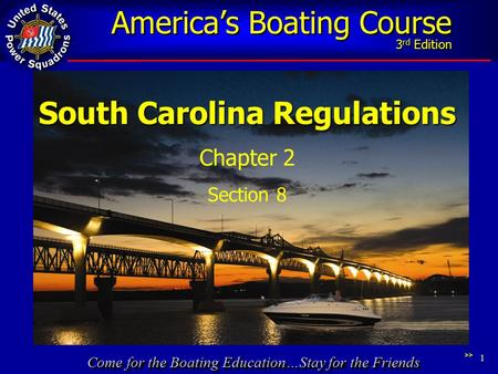 Come for the Boating Education…Stay for the Friends America's Boating Course 3 rd Edition 1 South Carolina Regulations Chapter 2 Section 8 >>