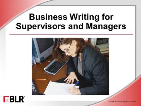 © BLR ® —Business & Legal Resources 1408 Business Writing for Supervisors and Managers.