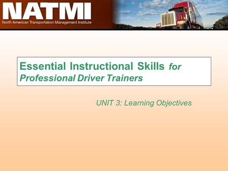 Essential Instructional Skills for Professional Driver Trainers UNIT 3: Learning Objectives.
