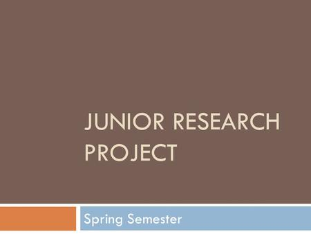 JUNIOR RESEARCH PROJECT Spring Semester. Topic Choices  Famous people  Famous places  Dates in history  Others approved in advance.