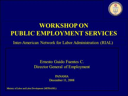 Ministry of Labor and Labor Development (MITRADEL) Ernesto Guido Fuentes C. Director General of Employment PANAMA December 11, 2008 Ministry of Labor and.